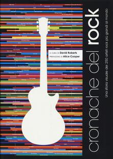 Cronache del rock. Una storia visuale dei 250 artisti rock più grandi al mondo. Ediz. illustrata - David Roberts - copertina