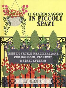Il giardinaggio in piccoli spazi. idee di facile realizzazione per balconi, fioriere & spazi esterni - Kay Maguire - copertina