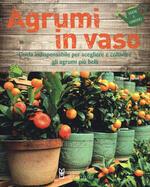 Agrumi in vaso. Guida indispensabile per scegliere e coltivare gli agrumi più belli. Ediz. a colori
