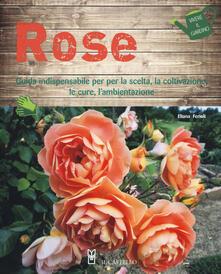 Rose. Guida indispensabile per la scelta, la coltivazione, le cure, l'ambientazione. Ediz. a colori - Eliana Ferioli - copertina