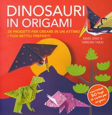 Dinosauri in origami. 25 progetti per creare in un attimo i tuoi rettili preferiti. Con gadget - Mari Ono,Hiroaki Takai - copertina