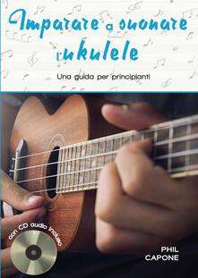 Imparare a suonare l'ukulele. Ediz. a spirale. Con CD-Audio - Phil Capone - copertina