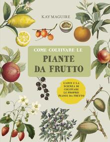 Come coltivare le piante da frutto - Kay Maguire - copertina