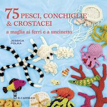 75 peschi, conchiglie & crostacei. A maglia ai ferri e a uncinetto - Jessica Polka - copertina