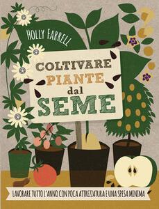 Libro Coltivare piante dal seme. Lavorare tutto l'anno con poca attrezzatura e una spesa minima Holly Farrell