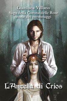 L' ancella di Crios. Saga della corona delle rose. Storie dei personaggi - Gianluca Villano - copertina
