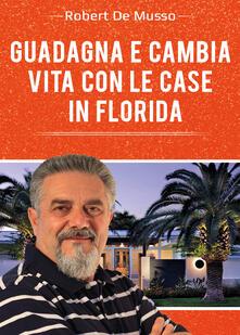 Guadagna e cambia vita con le case in Florida - Robert De Musso - copertina