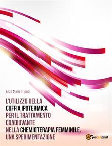 L' utilizzo della cuffia ipotermica per il trattamento coadiuvante nella chemioterapia femminile. Una sperimentazione - Enzo Maria Tripodi - ebook