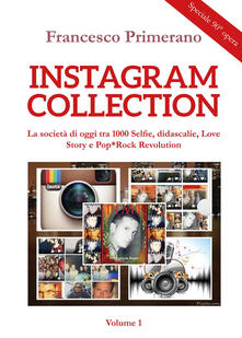 Instagram collection. La società di oggi tra 1000 selfie, didascalie, love story e pop-rock revolution. Vol. 1 - Francesco Primerano - copertina