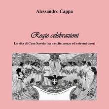 Regie celebrazioni. La vita di Casa Savoia tra nascite, nozze ed estremi onori - Alessandro Cappa - copertina