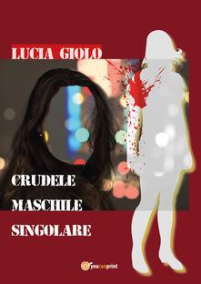 Crudele maschile singolare - Lucia Giolo - copertina