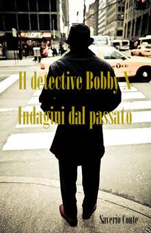 Il detective Bobby X. Indagini dal passato - Saverio Conte - copertina