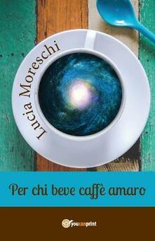 Per chi beve caffè amaro - Lucia Moreschi - copertina