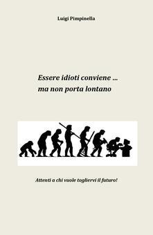 Essere idioti conviene... ma non porta lontano - Luigi Pimpinella - copertina