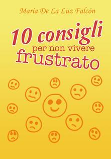 10 consigli per non vivere frustrato - María La Luz Falcón - copertina