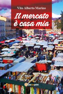 Il mercato è casa mia - Vito Alberto Marino - copertina