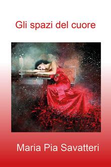 Gli spazi del cuore - Maria Pia Savatteri - copertina