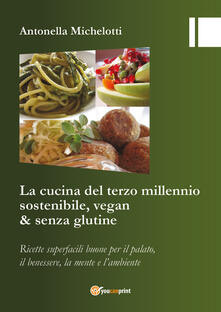 La cucina del terzo millennio sostenibile, vegan & senza glutine - Antonella Michelotti - copertina