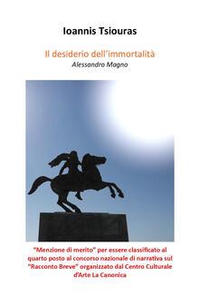 Il desiderio dell'immortalità. Alessandro Magno - Ioannis Tsiouras - copertina