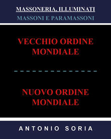 Massoneria, illuminati. Massoni e paramassoni. Vecchio ordine mondiale e nuovo ordine mondiale - Antonio Soria - copertina