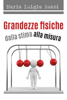 Grandezze fisiche dalla stima alla misura - Maria Luigia Renzi - copertina