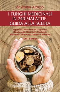 I I funghi medicinali in 240 malattie. Guida alla scelta - Ardigò Walter - wuz.it