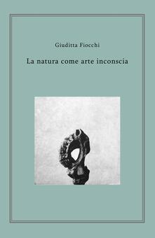 La natura come arte inconscia - Giuditta Fiocchi - copertina