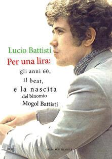 Lucio Battisti. Per una lira: gli anni 60, il beat e la nascita del binomio Mogol Battisti - copertina