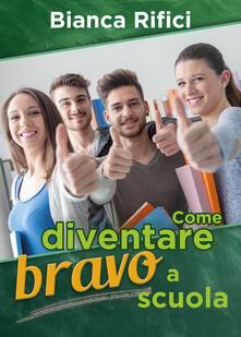 Come diventare bravo a scuola - Bianca Rifici - copertina