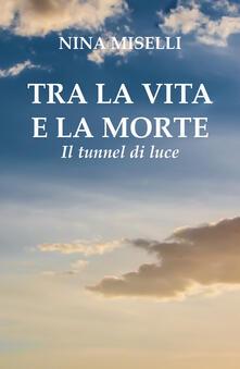 Tra la vita e la morte: il tunnel di luce - Nina Miselli - copertina