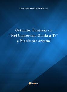 Ostinato, Fantasia su «Noi canteremo gloria a Te» e Finale per organo - Leonardo Di Chiara - copertina