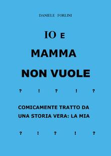 Io e Mamma non vuole - Daniele Forlini - copertina
