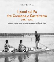 Festivalshakespeare.it I ponti sul Po fra Cremona e Castelvetro (1862-2012). Ediz. illustrata Image