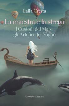 La maestra e la strega. I custodi del mare, gli artefici del sogno - Laila Cresta - copertina