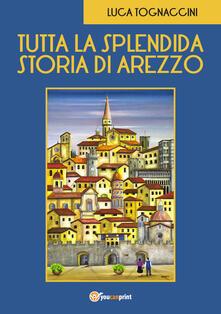 Tutta la splendida storia di Arezzo - Luca Tognaccini - copertina