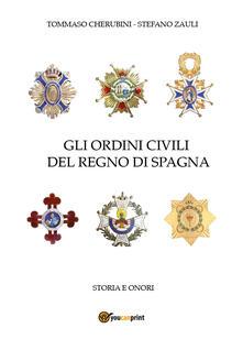 Gli ordini civili del regno di Spagna. Storia e onori - Tommaso Cherubini,Stefano Zauli - copertina
