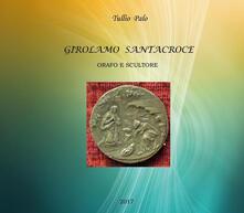 Girolamo Santacroce. Orafo e scultore - Tullio Palo - copertina
