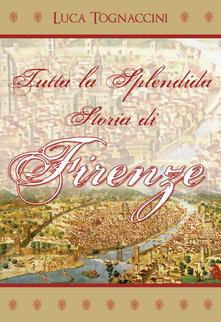 Tutta la splendida storia di Firenze - Luca Tognaccini - copertina