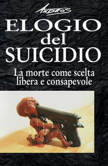 Elogio del suicidio. La morte come scelta libera e consapevole - Andros - copertina
