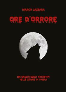 Ore d'orrore. Un saggio sugli archetipi delle storie di paura - Marco Lazzara - copertina