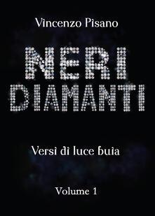 Neri diamanti. Versi di luce buia. Vol. 1 - Vincenzo Pisano - copertina