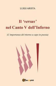 Il versus nel canto V dell'Inferno. L'importanza del ritorno a capo in poesia - Luigi Arista - copertina