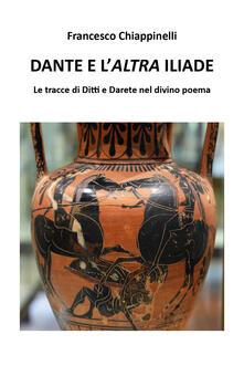 Dante e l'altra Iliade. Le tracce di Ditti e Darete nel divino poema - Francesco Chiappinelli - copertina