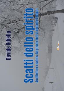 Scatti dello spirito. Architetture e natura: dal grande Nord ai monasteri bulgari. Ediz. illustrata - Davide Ribella - copertina
