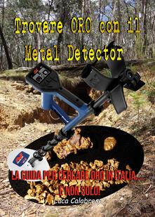 Trovare oro con il metal detector. La guida per cercare oro in Italia... e non solo! - Luca Calabrese - copertina