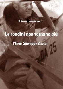 Le rondini non tornano più. L'eroe Giuseppe Zucca - Alberindo Grimani - copertina