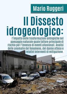 Il dissesto idrogeologico: l'impatto delle trasformazioni antropiche nel paesaggio naturale quale fattore principale di rischio per l'innesco di eventi alluvionali - Mario Ruggeri - copertina