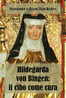 Hildegarda von Bingen: il cibo come cura - Susanna Berti Franceschi,Gian Ugo Berti - copertina