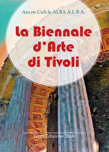 La Biennale d'arte di Tivoli. Terza edizione 2018. Ediz. illustrata - copertina