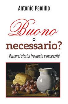 Buono o necessario? Percorsi storici tra gusto e necessità - Antonio Paolillo - copertina